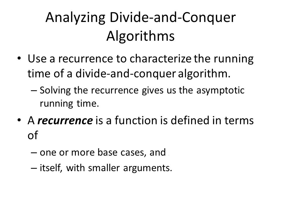 Analyzing Divide-and-Conquer Algorithms Use a recurrence to characterize the running time of a divide-and-conquer algorithm. – Solving the recurrence