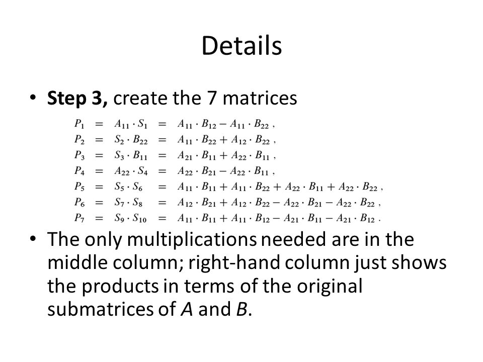 Details Step 3, create the 7 matrices The only multiplications needed are in the middle column; right-hand column just shows the products in terms of