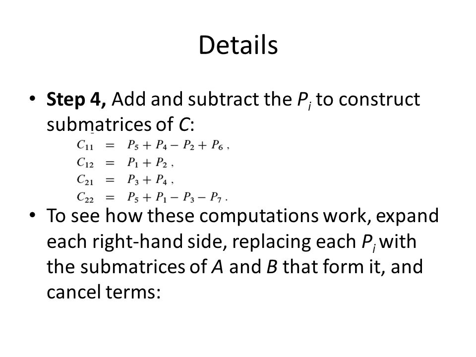 Details Step 4, Add and subtract the P i to construct submatrices of C: To see how these computations work, expand each right-hand side, replacing eac