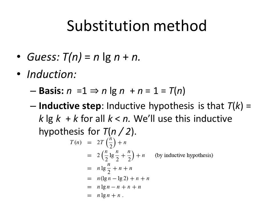 Substitution method Guess: T(n) = n lg n + n. Induction: – Basis: n =1 n lg n + n = 1 = T(n) – Inductive step: Inductive hypothesis is that T(k) = k l