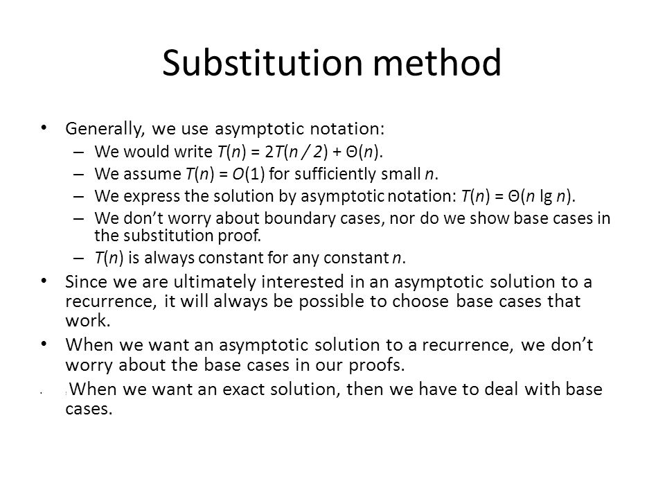 Substitution method Generally, we use asymptotic notation: – We would write T(n) = 2T(n / 2) + Θ(n). – We assume T(n) = O(1) for sufficiently small n.