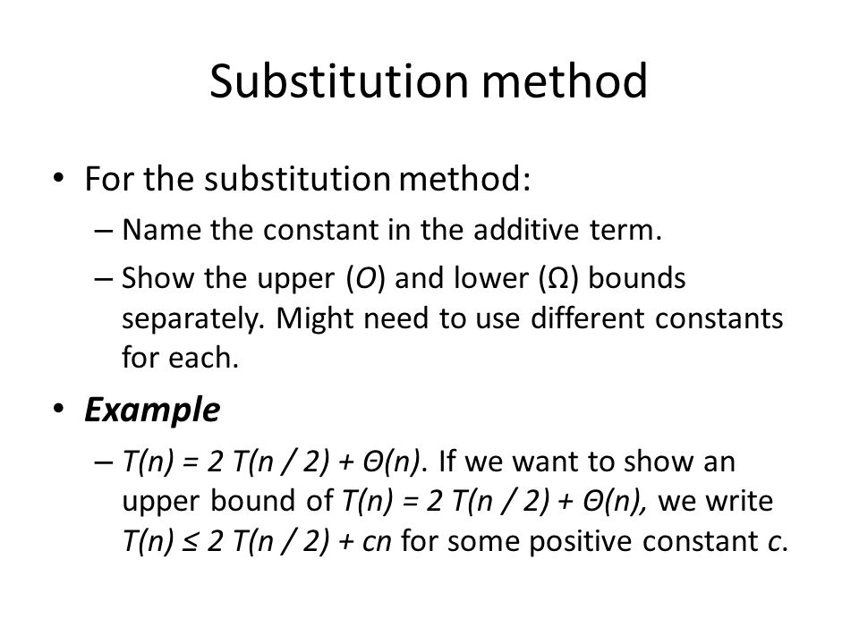Substitution method For the substitution method: – Name the constant in the additive term. – Show the upper (O) and lower (Ω) bounds separately. Might