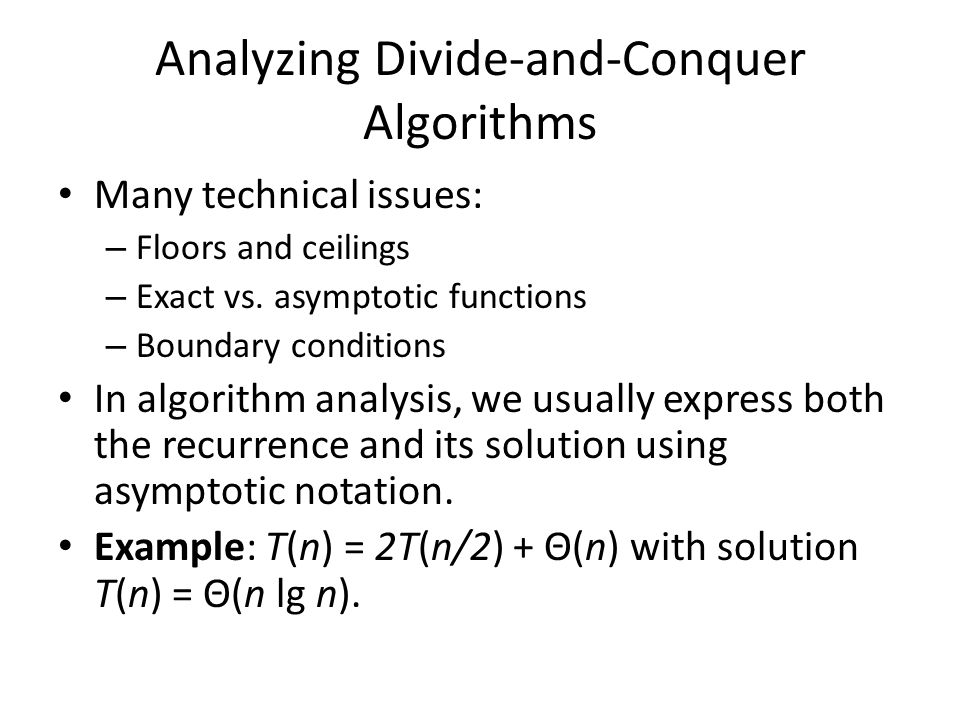 Analyzing Divide-and-Conquer Algorithms Many technical issues: – Floors and ceilings – Exact vs. asymptotic functions – Boundary conditions In algorit