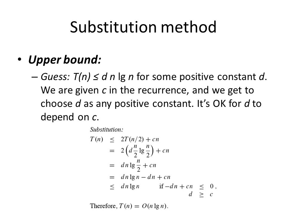 Substitution method Upper bound: – Guess: T(n) d n lg n for some positive constant d. We are given c in the recurrence, and we get to choose d as any