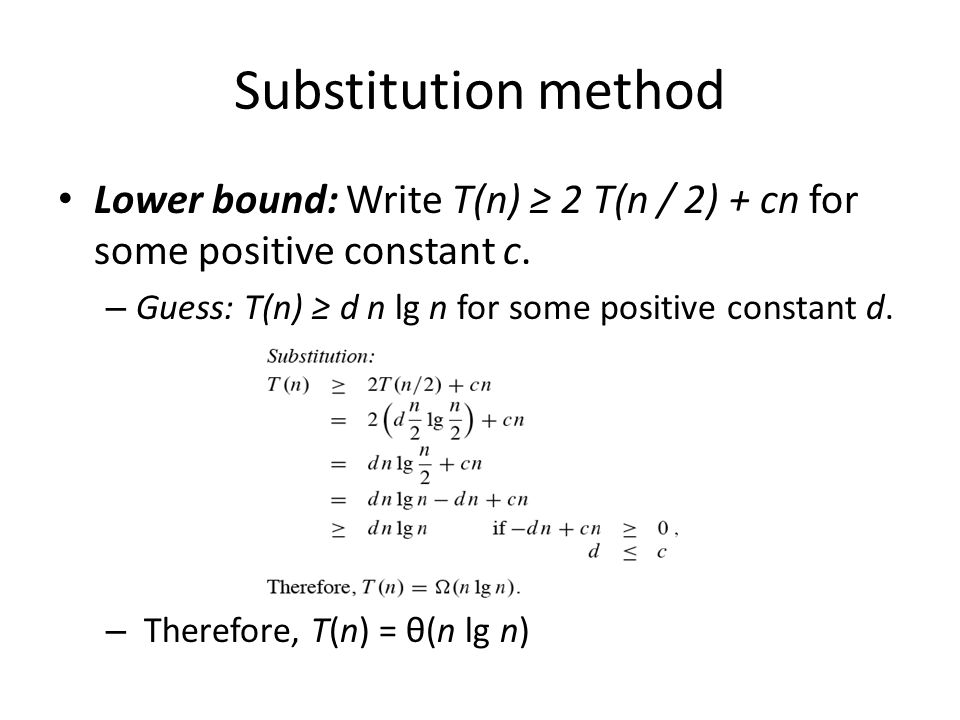 Substitution method Lower bound: Write T(n) 2 T(n / 2) + cn for some positive constant c. – Guess: T(n) d n lg n for some positive constant d. – There