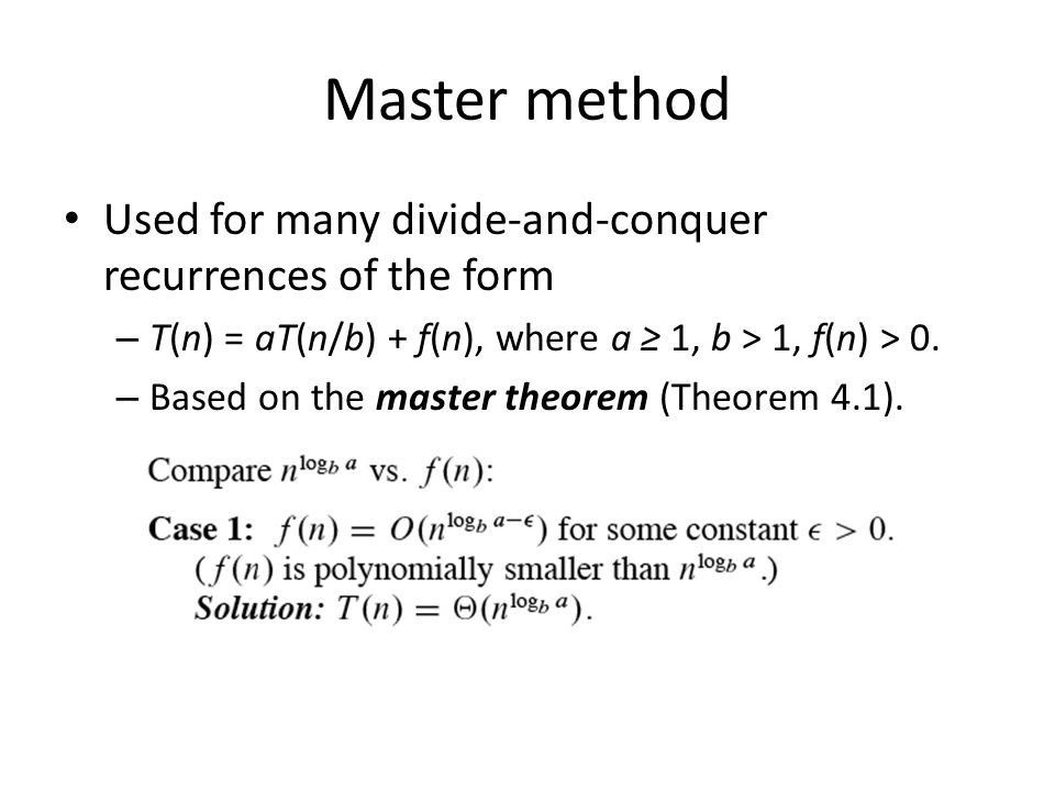 Master method Used for many divide-and-conquer recurrences of the form – T(n) = aT(n/b) + f(n), where a 1, b > 1, f(n) > 0. – Based on the master theo