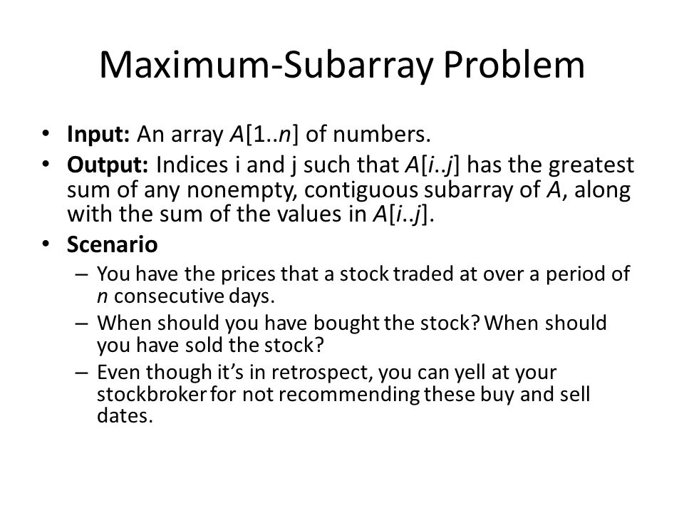 Maximum-Subarray Problem Input: An array A[1..n] of numbers. Output: Indices i and j such that A[i..j] has the greatest sum of any nonempty, contiguou