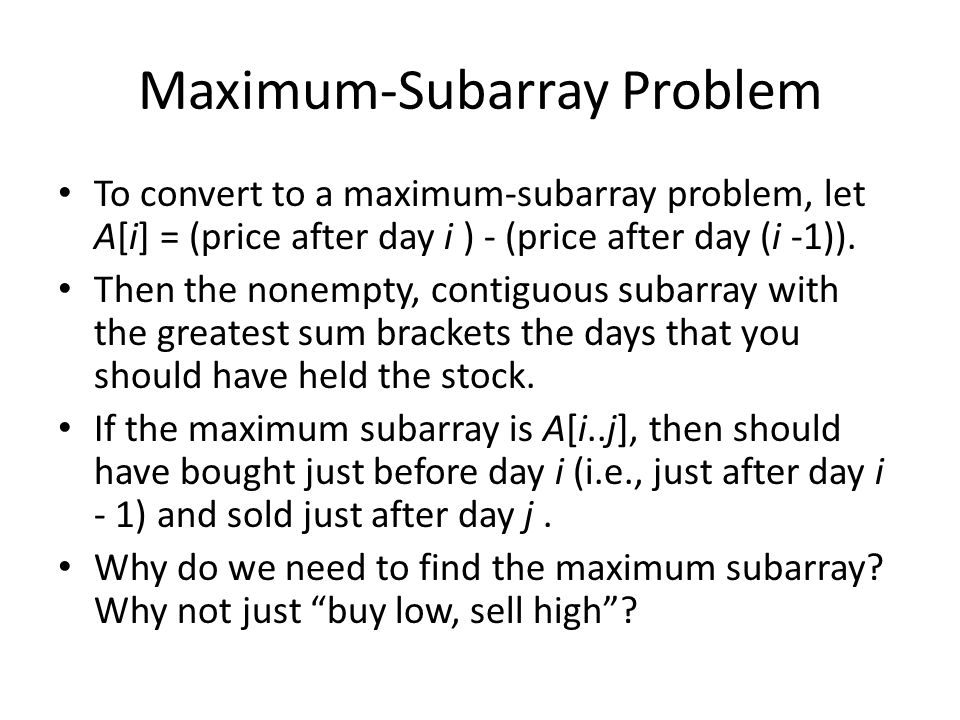 Maximum-Subarray Problem To convert to a maximum-subarray problem, let A[i] = (price after day i ) - (price after day (i -1)). Then the nonempty, cont