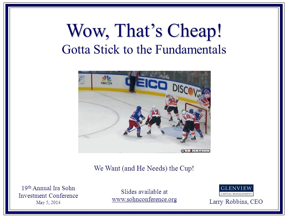 Larry Robbins, CEO 19 th Annual Ira Sohn Investment Conference May 5, 2014 Wow, Thats Cheap! Gotta Stick to the Fundamentals We Want (and He Needs) th