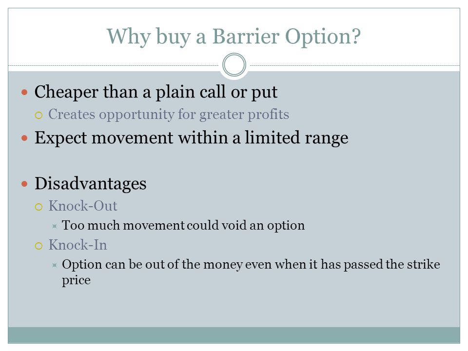 Why buy a Barrier Option? Cheaper than a plain call or put Creates opportunity for greater profits Expect movement within a limited range Disadvantage