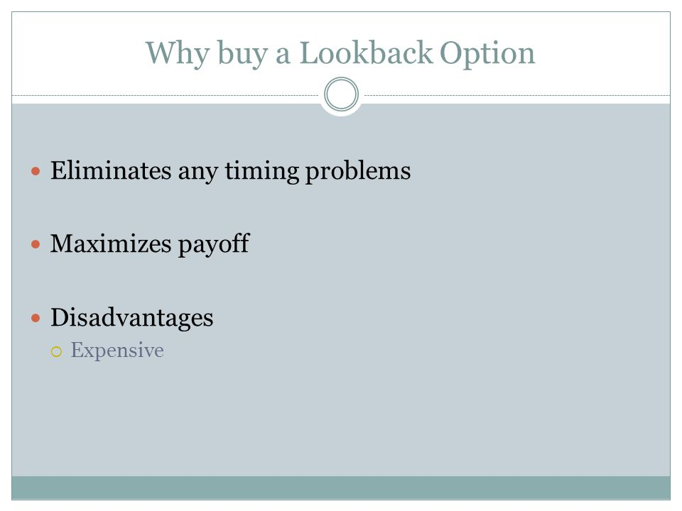 Why buy a Lookback Option Eliminates any timing problems Maximizes payoff Disadvantages Expensive