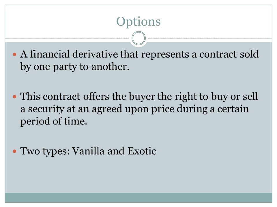 Options A financial derivative that represents a contract sold by one party to another. This contract offers the buyer the right to buy or sell a secu