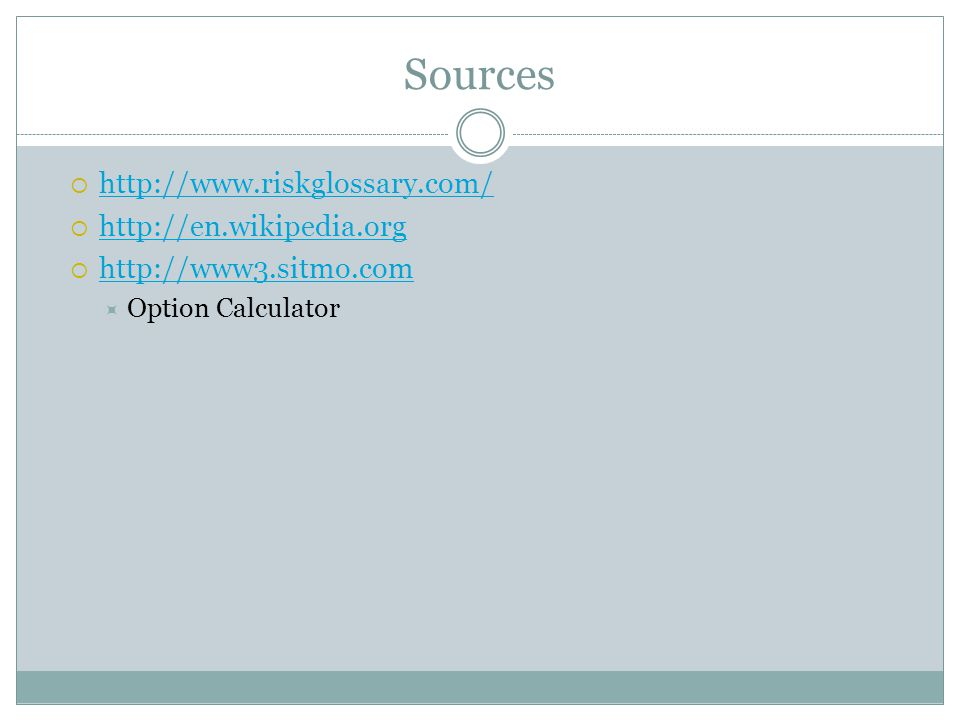 Sources http://www.riskglossary.com/ http://en.wikipedia.org http://www3.sitmo.com Option Calculator