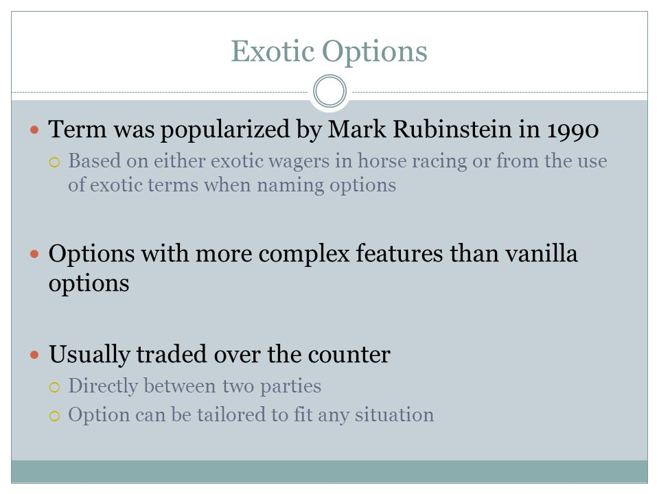 Exotic Options Term was popularized by Mark Rubinstein in 1990 Based on either exotic wagers in horse racing or from the use of exotic terms when nami