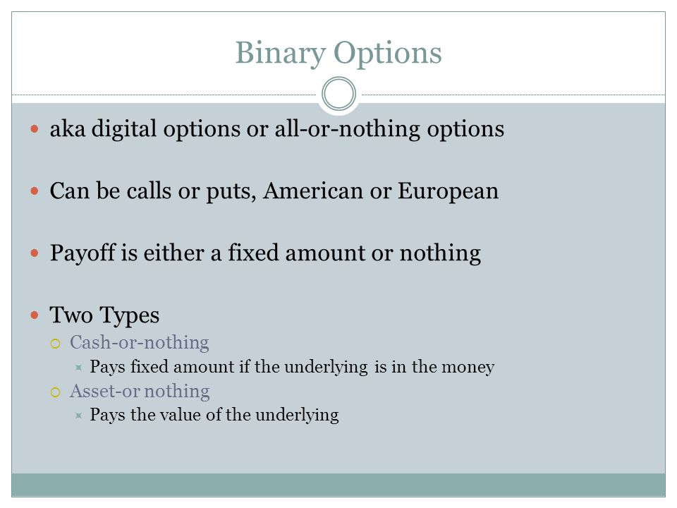 Binary Options aka digital options or all-or-nothing options Can be calls or puts, American or European Payoff is either a fixed amount or nothing Two