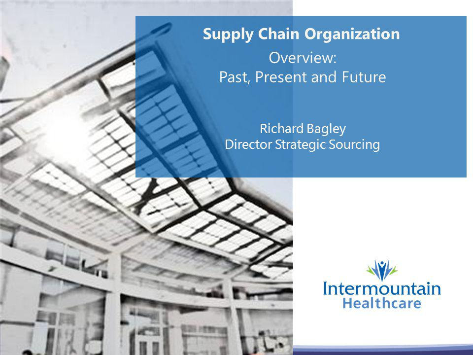 Supply Chain Organization Overview: Past, Present and Future Richard Bagley Director Strategic Sourcing