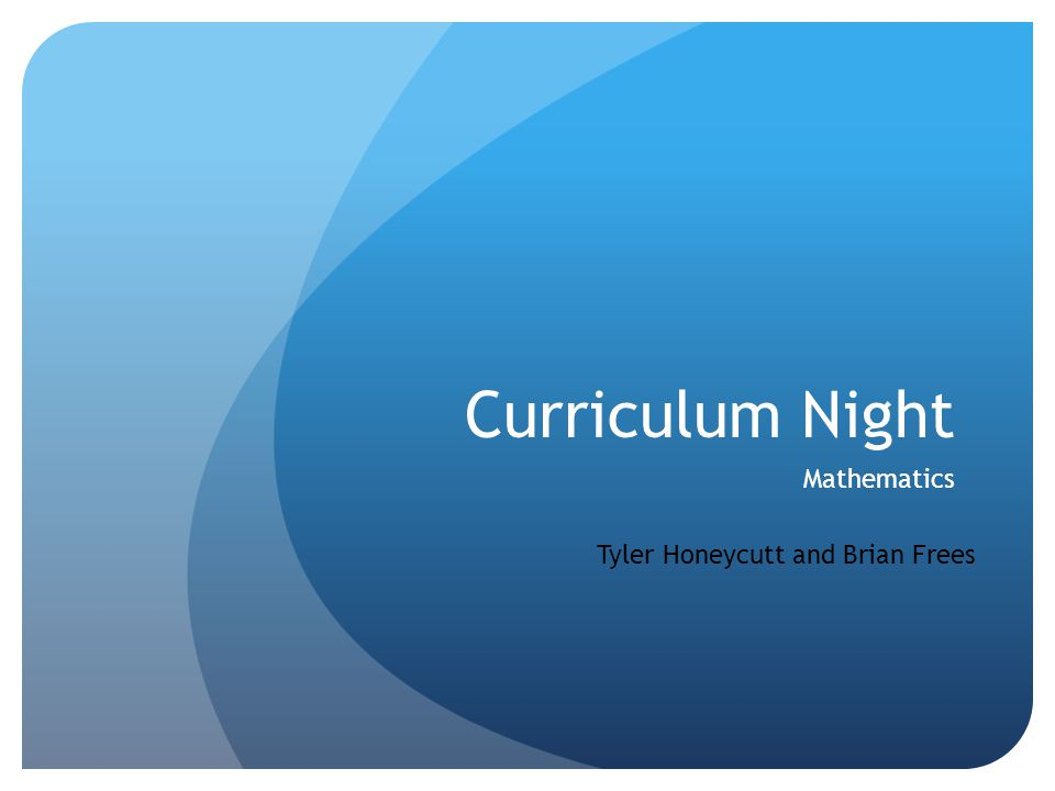 Curriculum Night Mathematics Tyler Honeycutt and Brian Frees