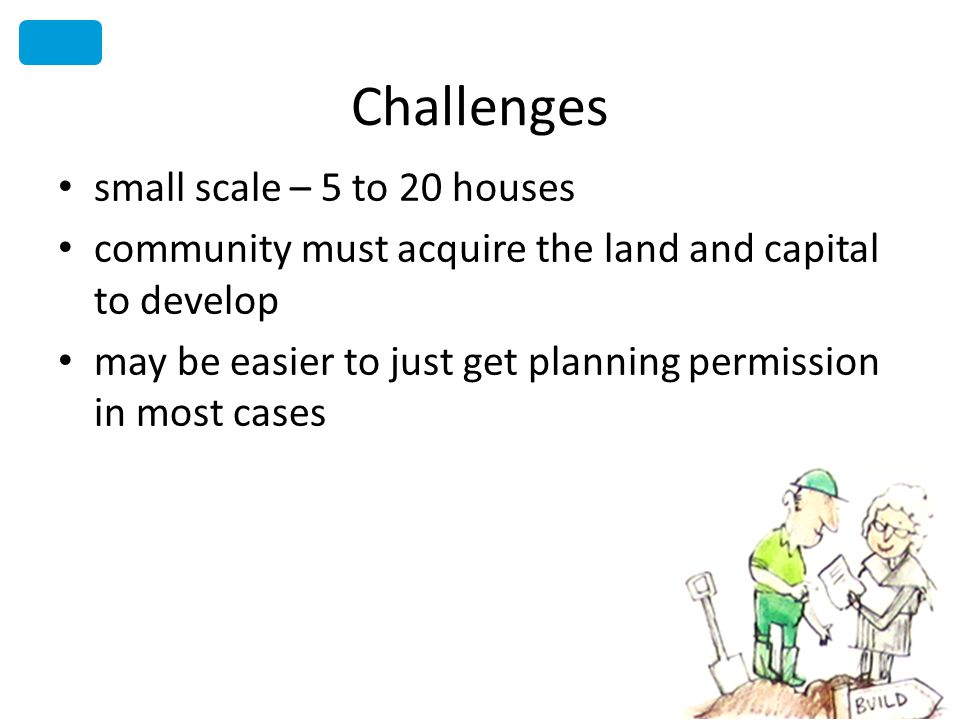 Challenges small scale – 5 to 20 houses community must acquire the land and capital to develop may be easier to just get planning permission in most cases