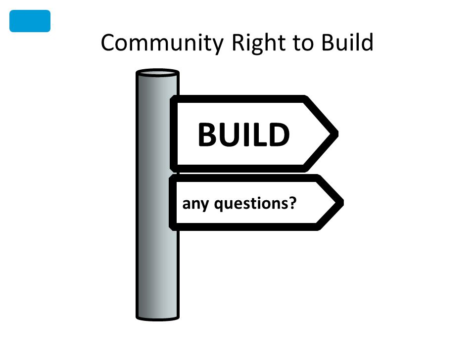 Community Right to Build BUILD any questions?