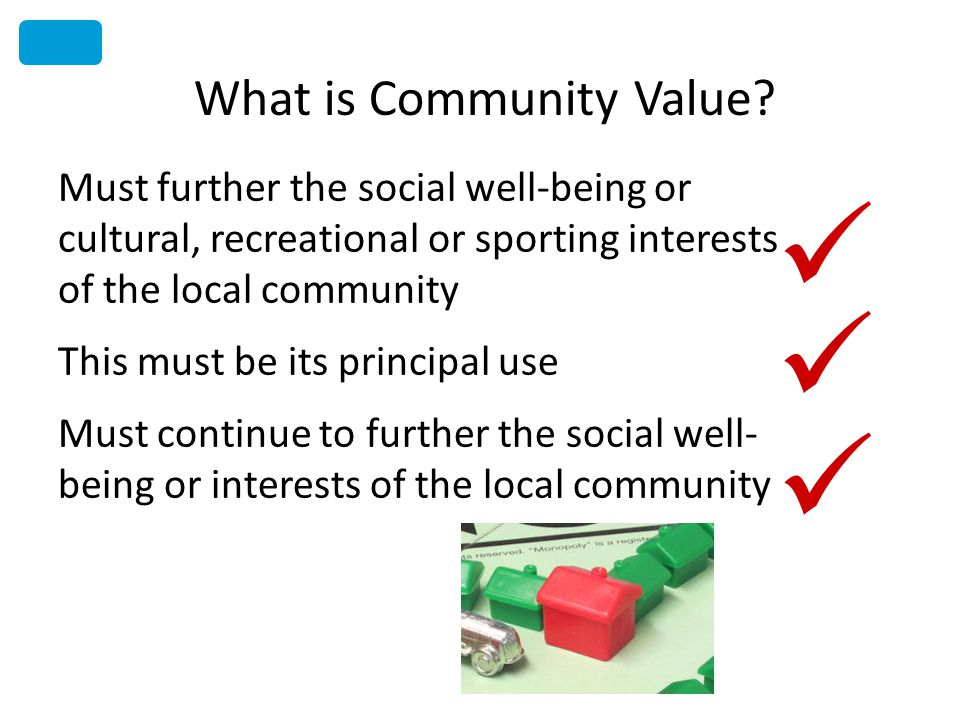 What is Community Value? Must further the social well-being or cultural, recreational or sporting interests of the local community This must be its pr
