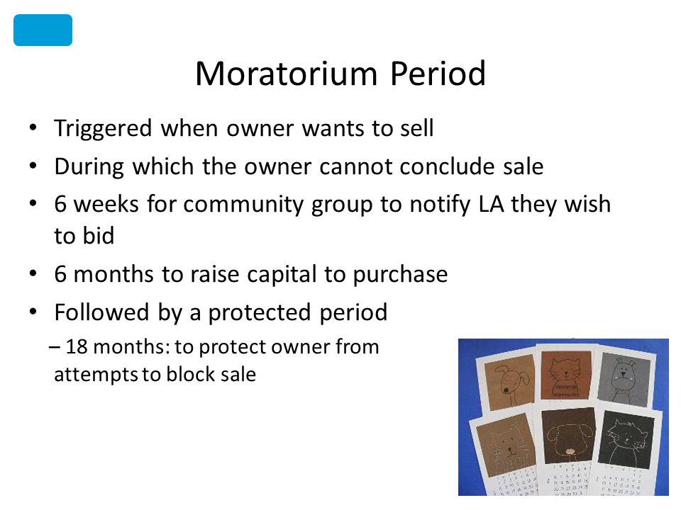 Moratorium Period Triggered when owner wants to sell During which the owner cannot conclude sale 6 weeks for community group to notify LA they wish to bid 6 months to raise capital to purchase Followed by a protected period – 18 months: to protect owner from repeated attempts to block sale