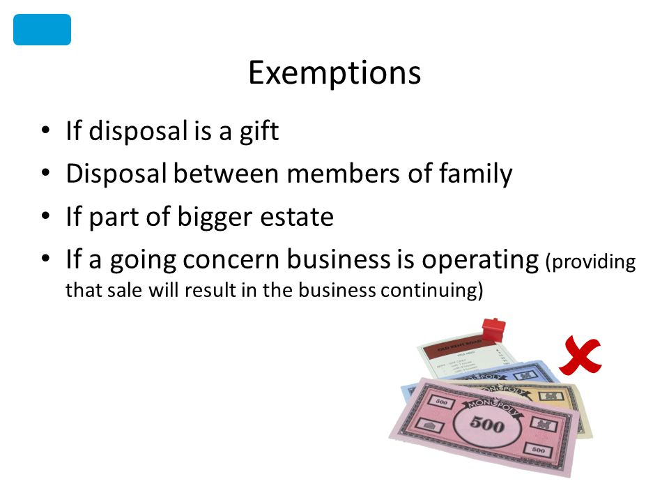 Exemptions If disposal is a gift Disposal between members of family If part of bigger estate If a going concern business is operating (providing that