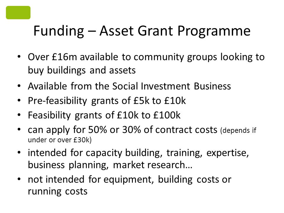 Funding – Asset Grant Programme Over £16m available to community groups looking to buy buildings and assets Available from the Social Investment Business Pre-feasibility grants of £5k to £10k Feasibility grants of £10k to £100k can apply for 50% or 30% of contract costs (depends if under or over £30k) intended for capacity building, training, expertise, business planning, market research… not intended for equipment, building costs or running costs