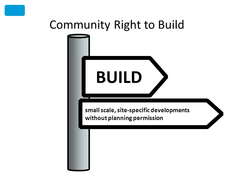 Community Right to Build BUILD small scale, site-specific developments without planning permission