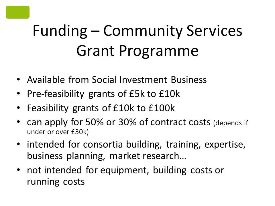 Funding – Community Services Grant Programme Available from Social Investment Business Pre-feasibility grants of £5k to £10k Feasibility grants of £10k to £100k can apply for 50% or 30% of contract costs (depends if under or over £30k) intended for consortia building, training, expertise, business planning, market research… not intended for equipment, building costs or running costs