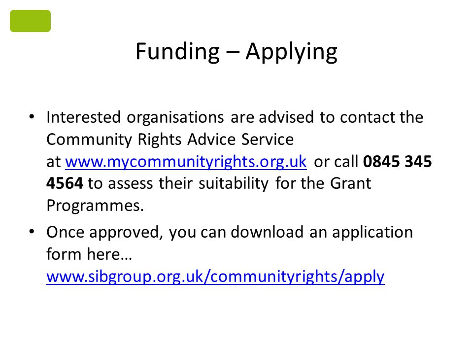 Funding – Applying Interested organisations are advised to contact the Community Rights Advice Service at www.mycommunityrights.org.uk or call 0845 34