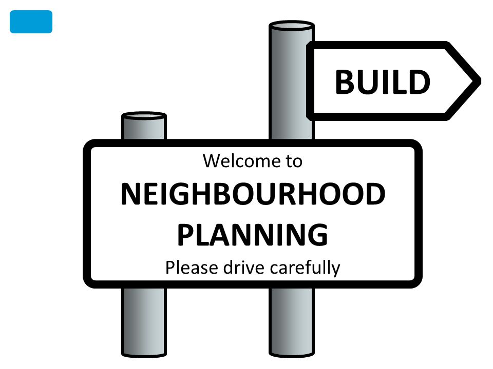 BUILD Welcome to NEIGHBOURHOOD PLANNING Please drive carefully