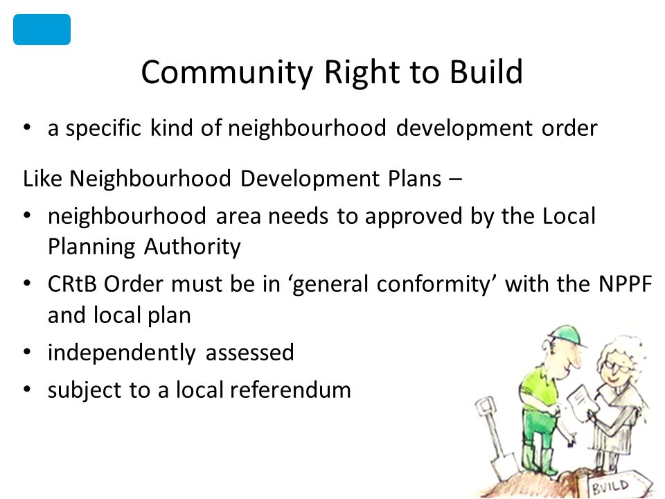 Community Right to Build a specific kind of neighbourhood development order Like Neighbourhood Development Plans – neighbourhood area needs to approved by the Local Planning Authority CRtB Order must be in general conformity with the NPPF and local plan independently assessed subject to a local referendum