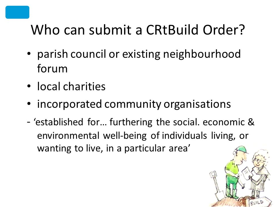 Who can submit a CRtBuild Order? parish council or existing neighbourhood forum local charities incorporated community organisations - established for
