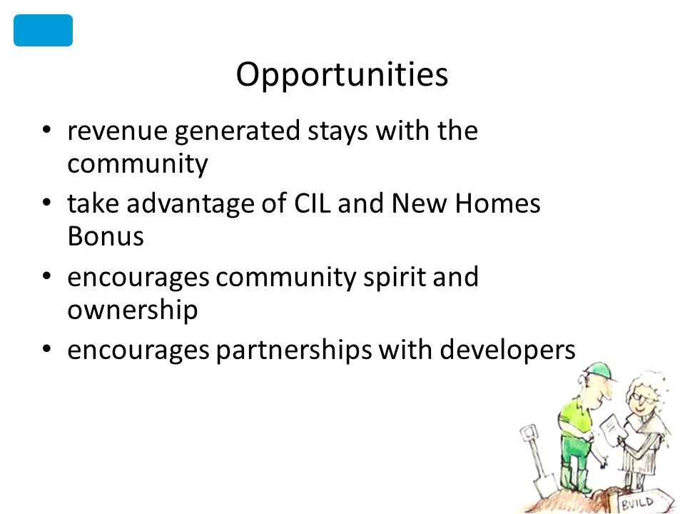 Opportunities revenue generated stays with the community take advantage of CIL and New Homes Bonus encourages community spirit and ownership encourages partnerships with developers