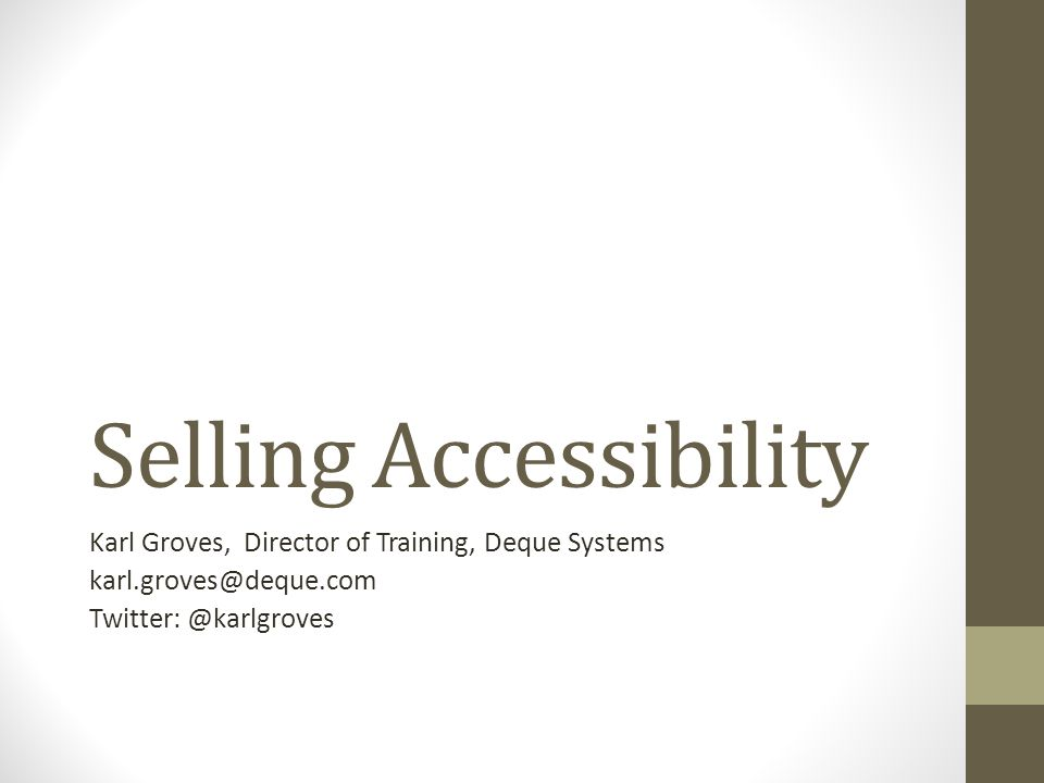 Selling Accessibility Karl Groves, Director of Training, Deque Systems karl.groves@deque.com Twitter: @karlgroves
