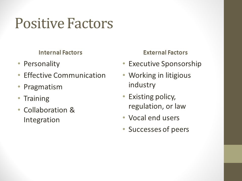 Positive Factors Internal Factors Personality Effective Communication Pragmatism Training Collaboration & Integration External Factors Executive Sponsorship Working in litigious industry Existing policy, regulation, or law Vocal end users Successes of peers