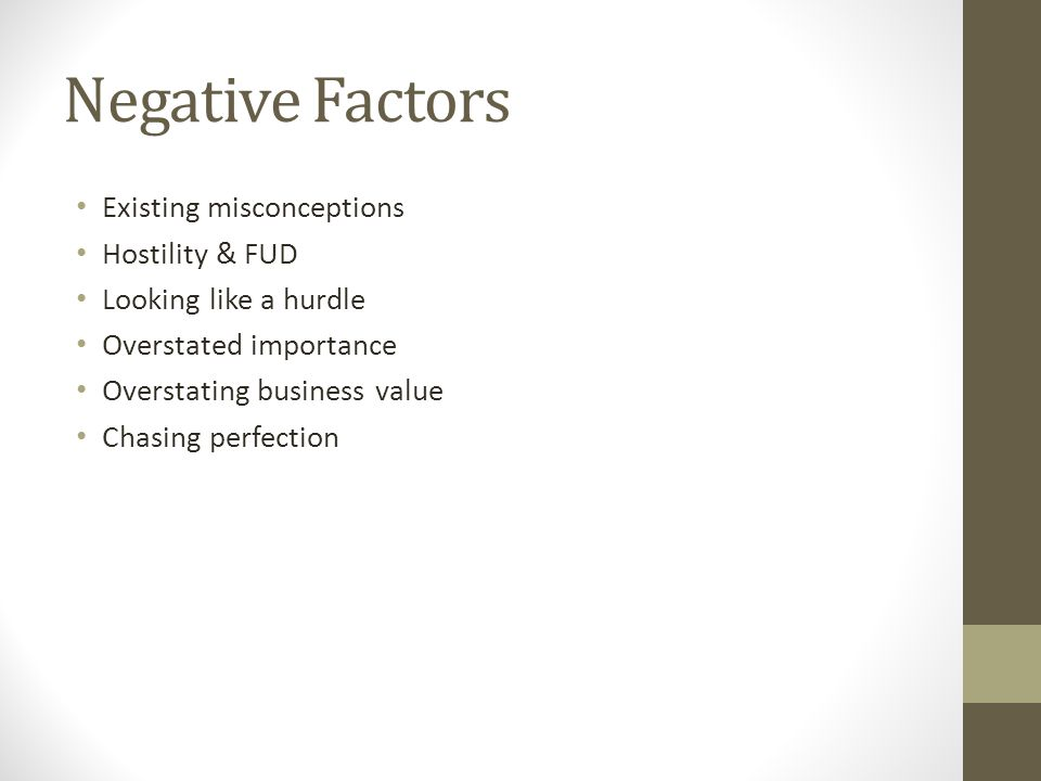 Negative Factors Existing misconceptions Hostility & FUD Looking like a hurdle Overstated importance Overstating business value Chasing perfection