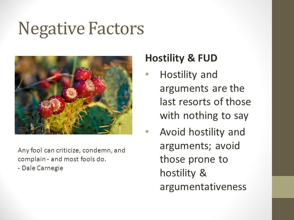 Negative Factors Hostility & FUD Hostility and arguments are the last resorts of those with nothing to say Avoid hostility and arguments; avoid those prone to hostility & argumentativeness Any fool can criticize, condemn, and complain - and most fools do.