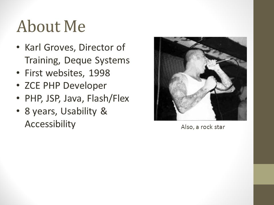 About Me Karl Groves, Director of Training, Deque Systems First websites, 1998 ZCE PHP Developer PHP, JSP, Java, Flash/Flex 8 years, Usability & Accessibility Also, a rock star