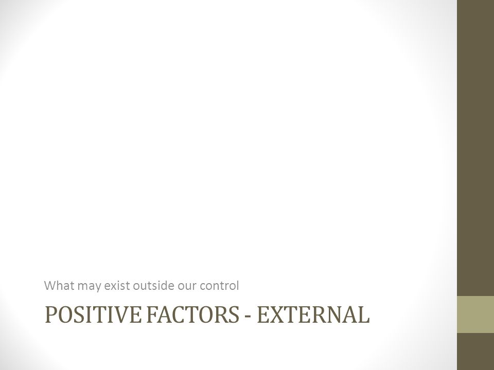 POSITIVE FACTORS - EXTERNAL What may exist outside our control