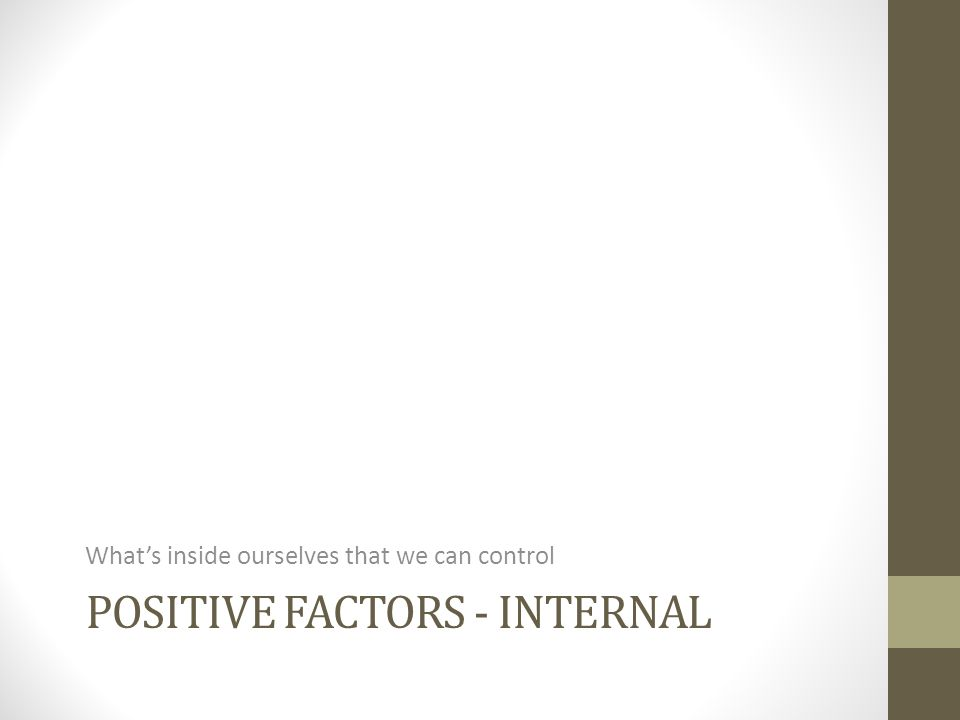 POSITIVE FACTORS - INTERNAL Whats inside ourselves that we can control