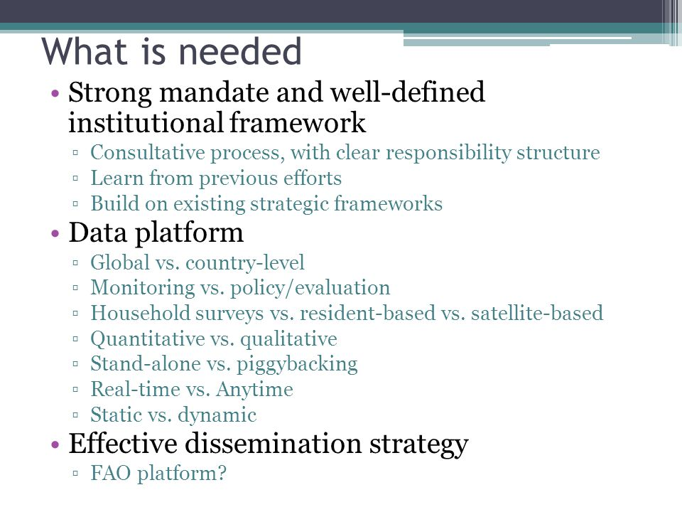 What is needed Strong mandate and well-defined institutional framework Consultative process, with clear responsibility structure Learn from previous efforts Build on existing strategic frameworks Data platform Global vs.