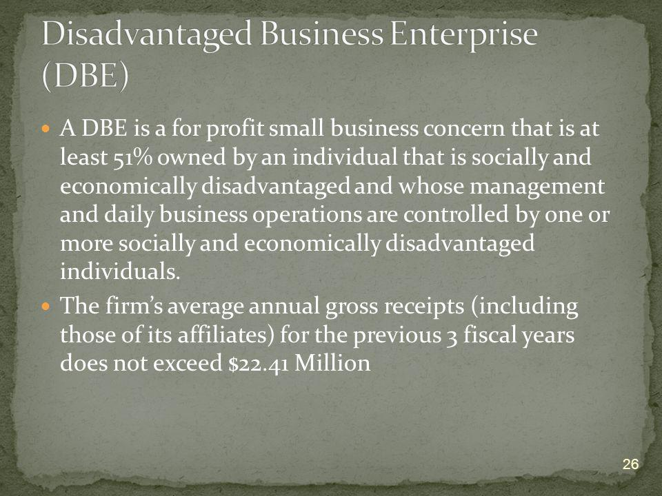 A DBE is a for profit small business concern that is at least 51% owned by an individual that is socially and economically disadvantaged and whose man
