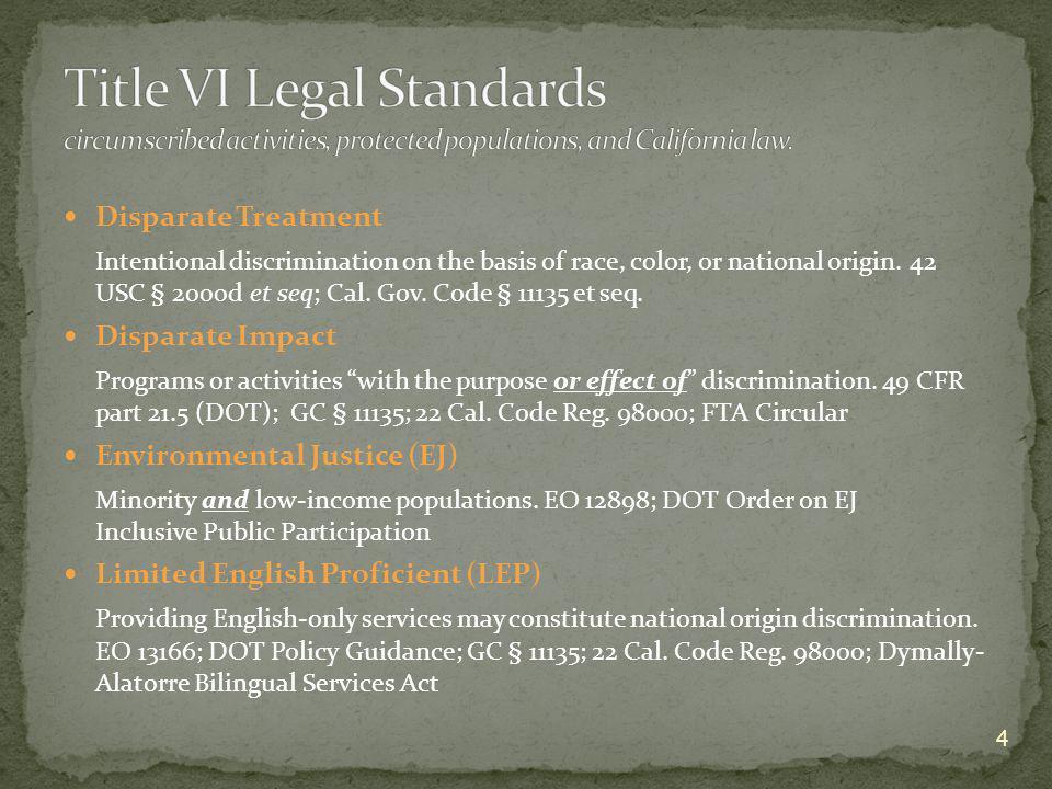 Disparate Treatment Intentional discrimination on the basis of race, color, or national origin. 42 USC § 2000d et seq; Cal. Gov. Code § 11135 et seq.