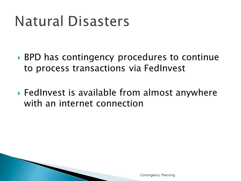 BPD has contingency procedures to continue to process transactions via FedInvest FedInvest is available from almost anywhere with an internet connection Contingency Planning