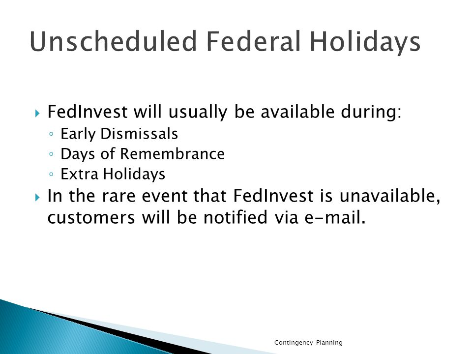 FedInvest will usually be available during: Early Dismissals Days of Remembrance Extra Holidays In the rare event that FedInvest is unavailable, customers will be notified via e-mail.