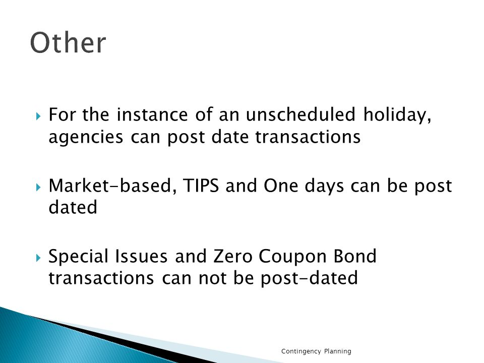 For the instance of an unscheduled holiday, agencies can post date transactions Market-based, TIPS and One days can be post dated Special Issues and Zero Coupon Bond transactions can not be post-dated Contingency Planning