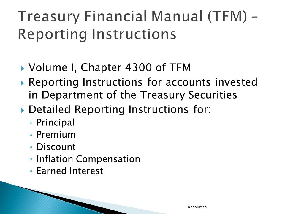 Volume I, Chapter 4300 of TFM Reporting Instructions for accounts invested in Department of the Treasury Securities Detailed Reporting Instructions for: Principal Premium Discount Inflation Compensation Earned Interest Resources
