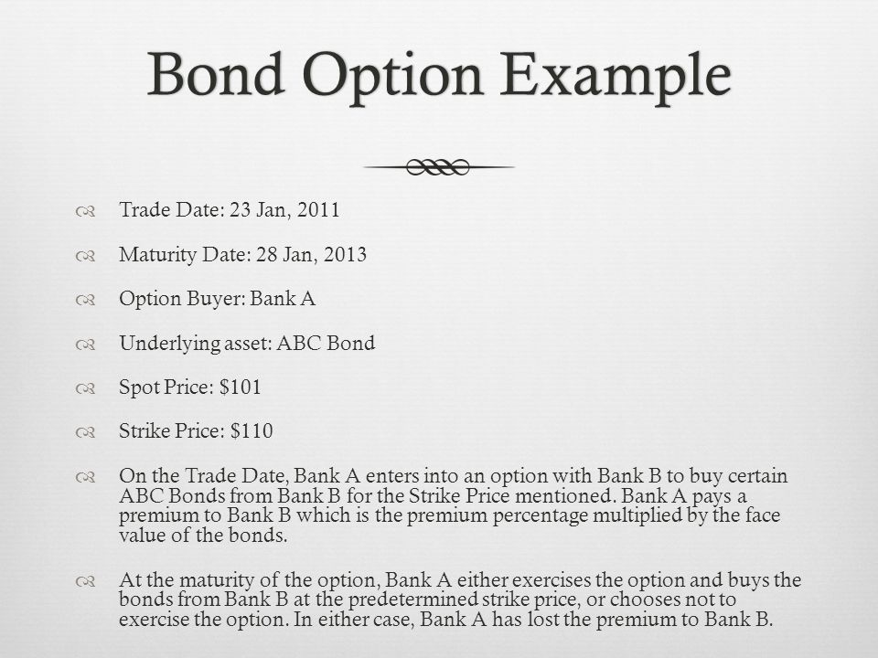 Bond Option ExampleBond Option Example Trade Date: 23 Jan, 2011 Maturity Date: 28 Jan, 2013 Option Buyer: Bank A Underlying asset: ABC Bond Spot Price: $101 Strike Price: $110 On the Trade Date, Bank A enters into an option with Bank B to buy certain ABC Bonds from Bank B for the Strike Price mentioned.