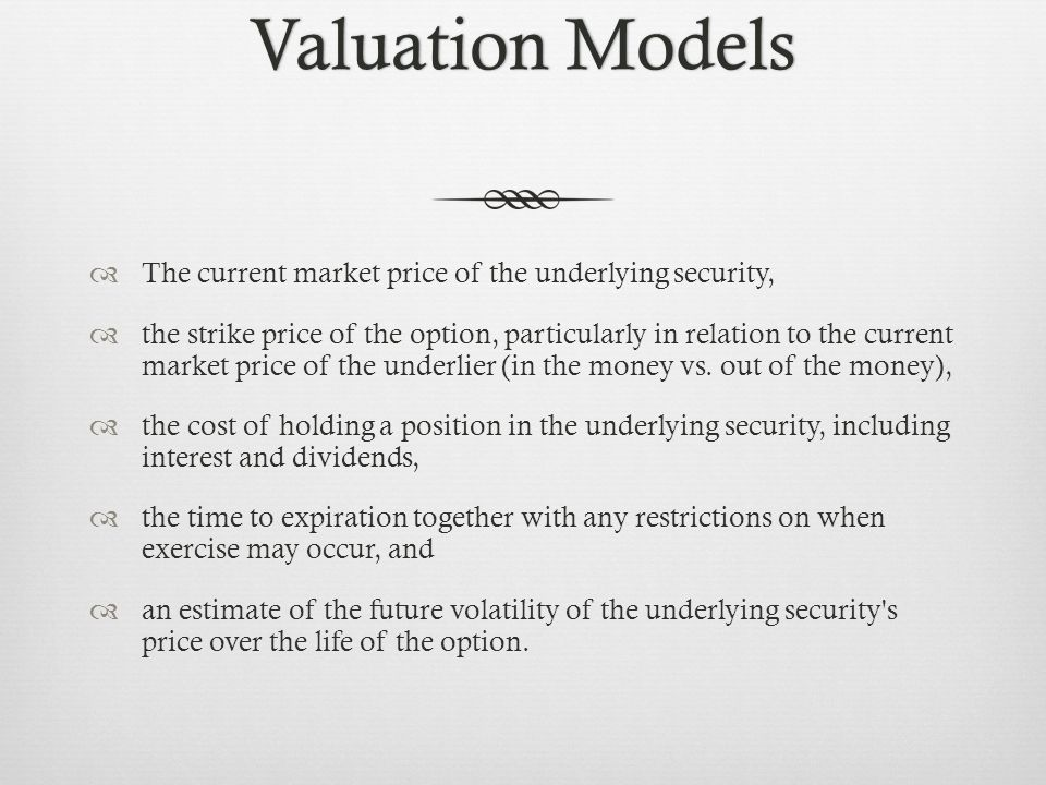 Valuation ModelsValuation Models The current market price of the underlying security, the strike price of the option, particularly in relation to the current market price of the underlier (in the money vs.